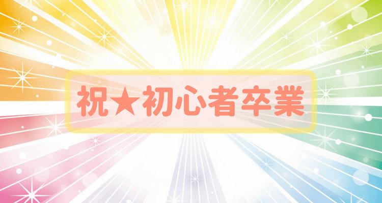 祝★初心者卒業
